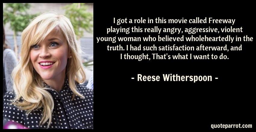 Reese Witherspoon Quote: I got a role in this movie called Freeway playing this really angry, aggressive, violent young woman who believed wholeheartedly in the truth. I had such satisfaction afterward, and I thought, That's what I want to do.