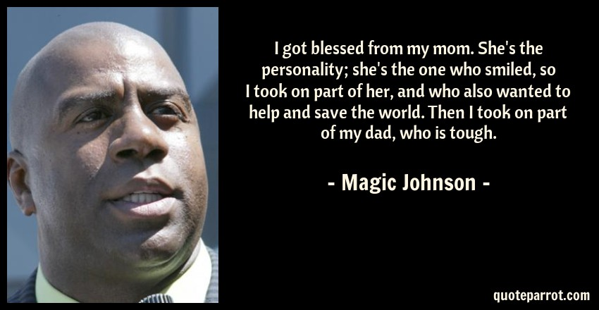 Magic Johnson Quote: I got blessed from my mom. She's the personality; she's the one who smiled, so I took on part of her, and who also wanted to help and save the world. Then I took on part of my dad, who is tough.