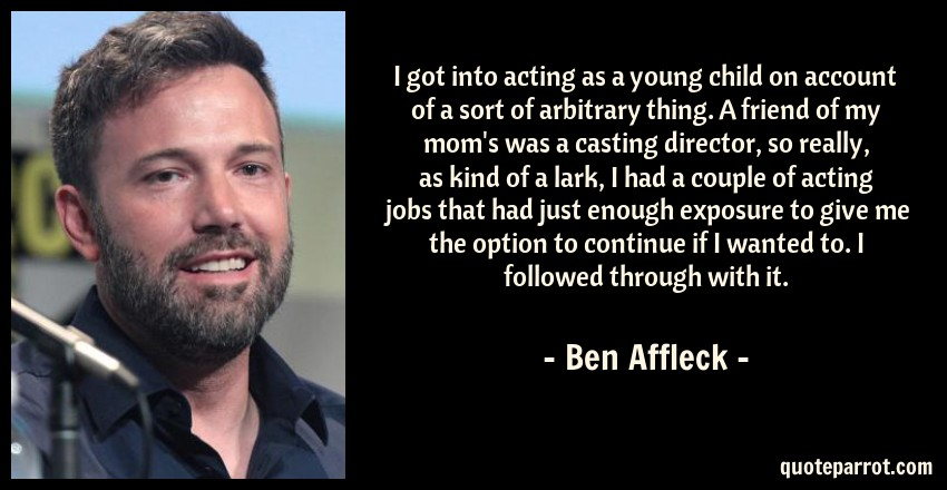Ben Affleck Quote: I got into acting as a young child on account of a sort of arbitrary thing. A friend of my mom's was a casting director, so really, as kind of a lark, I had a couple of acting jobs that had just enough exposure to give me the option to continue if I wanted to. I followed through with it.