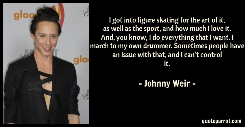 Johnny Weir Quote: I got into figure skating for the art of it, as well as the sport, and how much I love it. And, you know, I do everything that I want. I march to my own drummer. Sometimes people have an issue with that, and I can't control it.