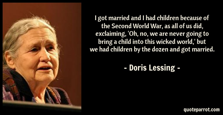 Doris Lessing Quote: I got married and I had children because of the Second World War, as all of us did, exclaiming, 'Oh, no, we are never going to bring a child into this wicked world,' but we had children by the dozen and got married.