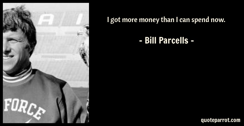 Bill Parcells Quote: I got more money than I can spend now.
