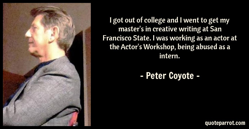 Peter Coyote Quote: I got out of college and I went to get my master's in creative writing at San Francisco State. I was working as an actor at the Actor's Workshop, being abused as a intern.