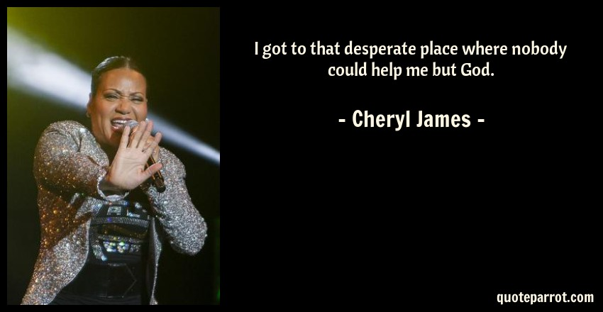 Cheryl James Quote: I got to that desperate place where nobody could help me but God.