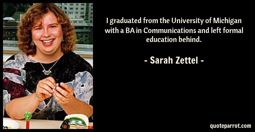 Sarah Zettel Quote: I graduated from the University of Michigan with a BA in Communications and left formal education behind.