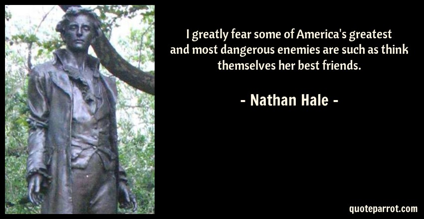 Nathan Hale Quote: I greatly fear some of America's greatest and most dangerous enemies are such as think themselves her best friends.