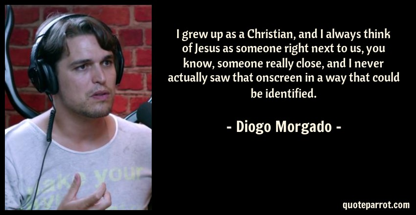 Diogo Morgado Quote: I grew up as a Christian, and I always think of Jesus as someone right next to us, you know, someone really close, and I never actually saw that onscreen in a way that could be identified.