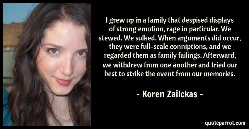 Koren Zailckas Quote: I grew up in a family that despised displays of strong emotion, rage in particular. We stewed. We sulked. When arguments did occur, they were full-scale conniptions, and we regarded them as family failings. Afterward, we withdrew from one another and tried our best to strike the event from our memories.