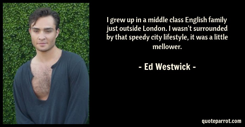 Ed Westwick Quote: I grew up in a middle class English family just outside London. I wasn't surrounded by that speedy city lifestyle, it was a little mellower.