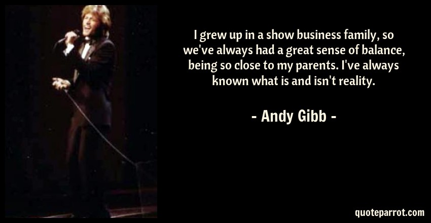 Andy Gibb Quote: I grew up in a show business family, so we've always had a great sense of balance, being so close to my parents. I've always known what is and isn't reality.