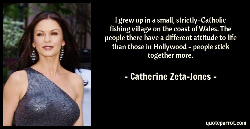 Catherine Zeta-Jones Quote: I grew up in a small, strictly-Catholic fishing village on the coast of Wales. The people there have a different attitude to life than those in Hollywood - people stick together more.