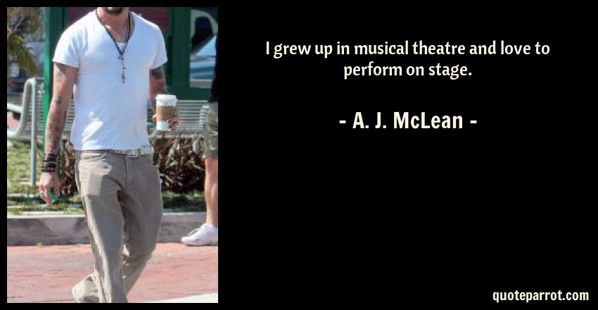 A. J. McLean Quote: I grew up in musical theatre and love to perform on stage.