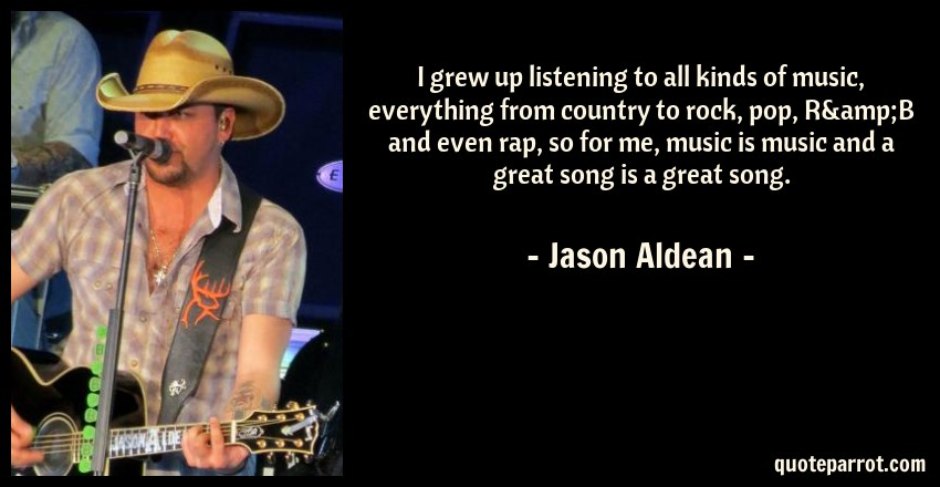 Jason Aldean Quote: I grew up listening to all kinds of music, everything from country to rock, pop, R&B and even rap, so for me, music is music and a great song is a great song.