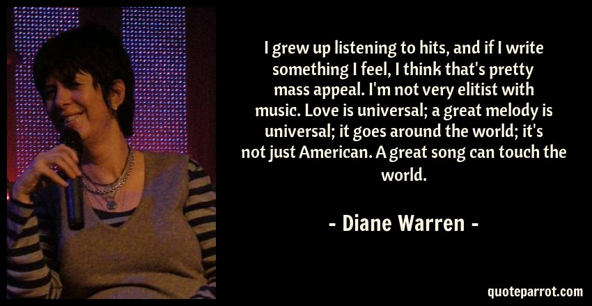 Diane Warren Quote: I grew up listening to hits, and if I write something I feel, I think that's pretty mass appeal. I'm not very elitist with music. Love is universal; a great melody is universal; it goes around the world; it's not just American. A great song can touch the world.