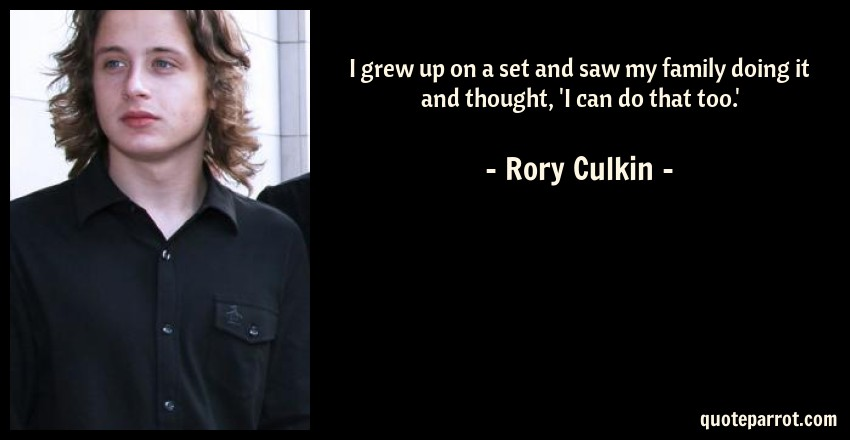 Rory Culkin Quote: I grew up on a set and saw my family doing it and thought, 'I can do that too.'