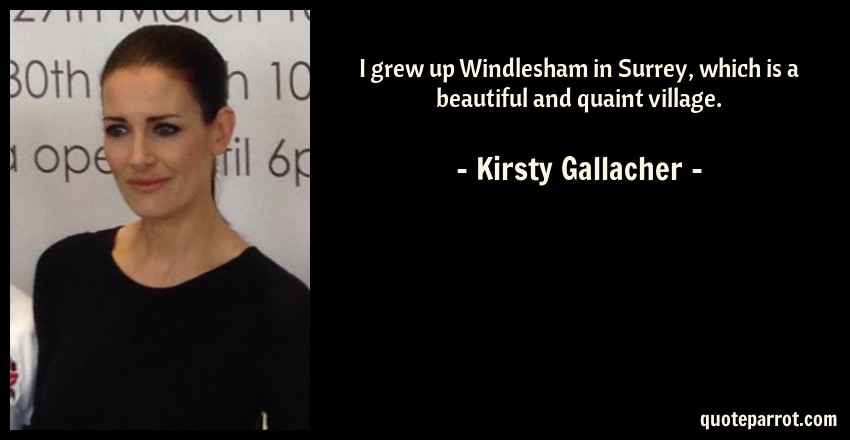 Kirsty Gallacher Quote: I grew up Windlesham in Surrey, which is a beautiful and quaint village.