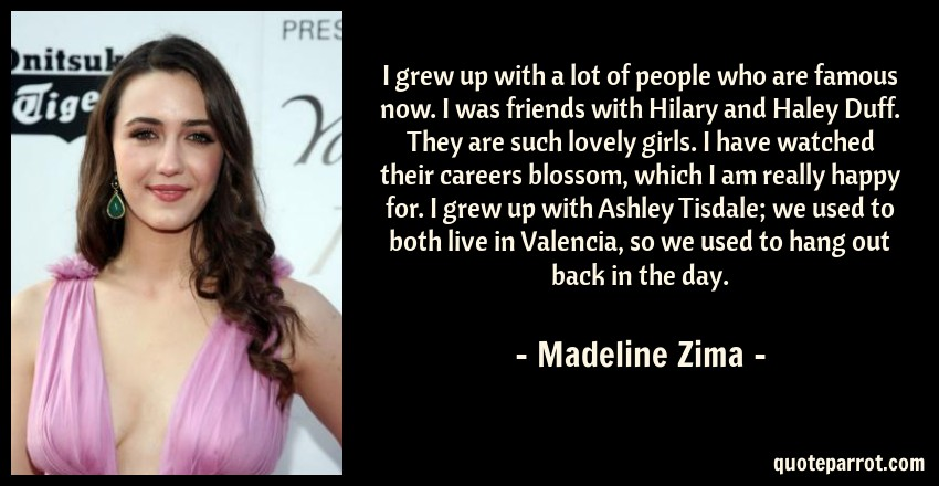 Madeline Zima Quote: I grew up with a lot of people who are famous now. I was friends with Hilary and Haley Duff. They are such lovely girls. I have watched their careers blossom, which I am really happy for. I grew up with Ashley Tisdale; we used to both live in Valencia, so we used to hang out back in the day.