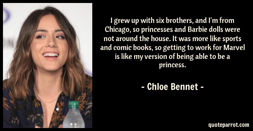 Chloe Bennet Quote: I grew up with six brothers, and I'm from Chicago, so princesses and Barbie dolls were not around the house. It was more like sports and comic books, so getting to work for Marvel is like my version of being able to be a princess.