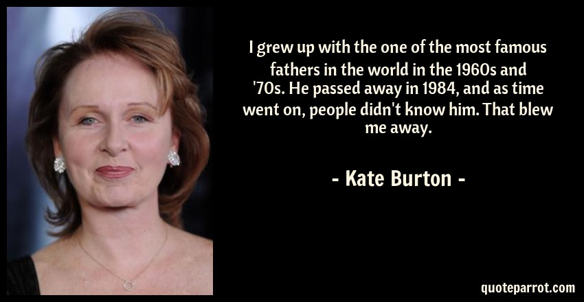 Kate Burton Quote: I grew up with the one of the most famous fathers in the world in the 1960s and '70s. He passed away in 1984, and as time went on, people didn't know him. That blew me away.