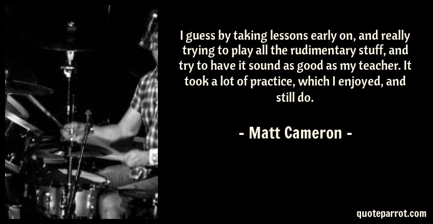 Matt Cameron Quote: I guess by taking lessons early on, and really trying to play all the rudimentary stuff, and try to have it sound as good as my teacher. It took a lot of practice, which I enjoyed, and still do.