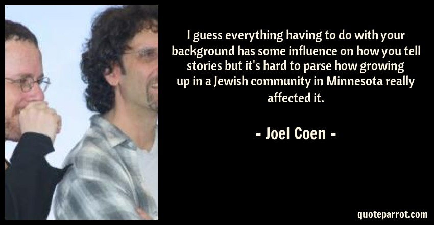 Joel Coen Quote: I guess everything having to do with your background has some influence on how you tell stories but it's hard to parse how growing up in a Jewish community in Minnesota really affected it.