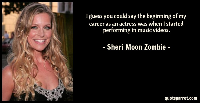 Sheri Moon Zombie Quote: I guess you could say the beginning of my career as an actress was when I started performing in music videos.