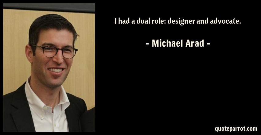 Michael Arad Quote: I had a dual role: designer and advocate.