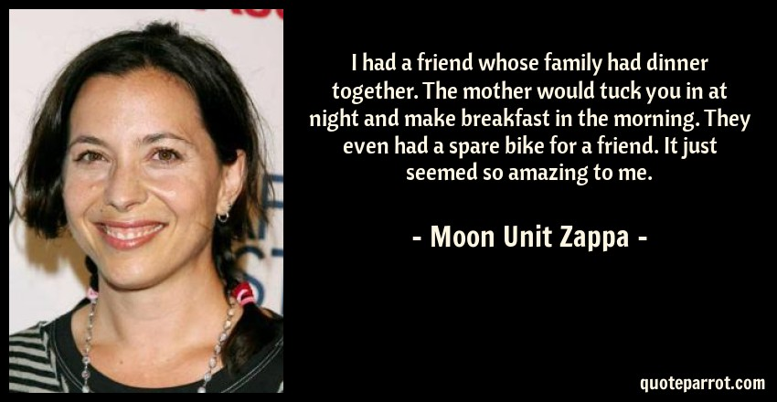 Moon Unit Zappa Quote: I had a friend whose family had dinner together. The mother would tuck you in at night and make breakfast in the morning. They even had a spare bike for a friend. It just seemed so amazing to me.