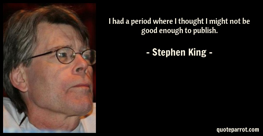 Stephen King Quote: I had a period where I thought I might not be good enough to publish.