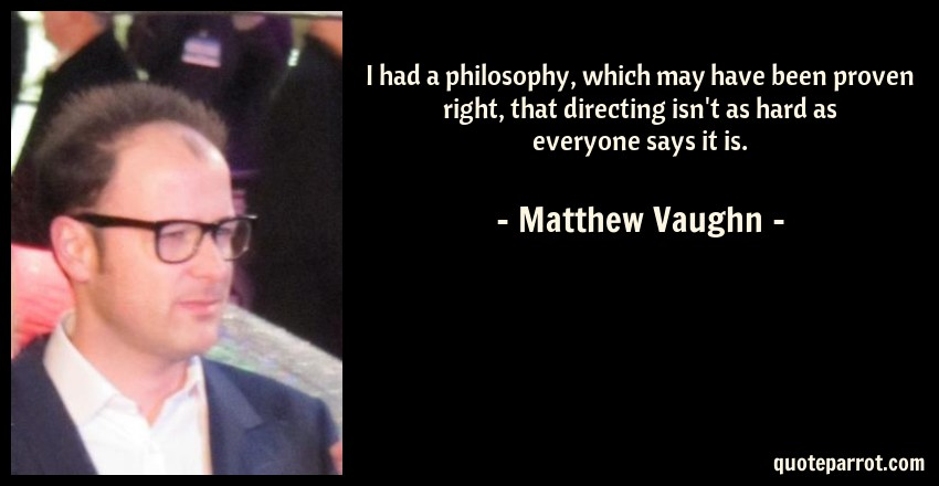 Matthew Vaughn Quote: I had a philosophy, which may have been proven right, that directing isn't as hard as everyone says it is.