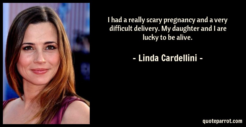 Linda Cardellini Quote: I had a really scary pregnancy and a very difficult delivery. My daughter and I are lucky to be alive.