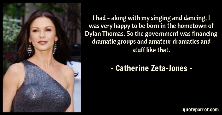 Catherine Zeta-Jones Quote: I had - along with my singing and dancing, I was very happy to be born in the hometown of Dylan Thomas. So the government was financing dramatic groups and amateur dramatics and stuff like that.