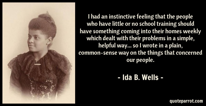Ida B. Wells Quote: I had an instinctive feeling that the people who have little or no school training should have something coming into their homes weekly which dealt with their problems in a simple, helpful way... so I wrote in a plain, common-sense way on the things that concerned our people.