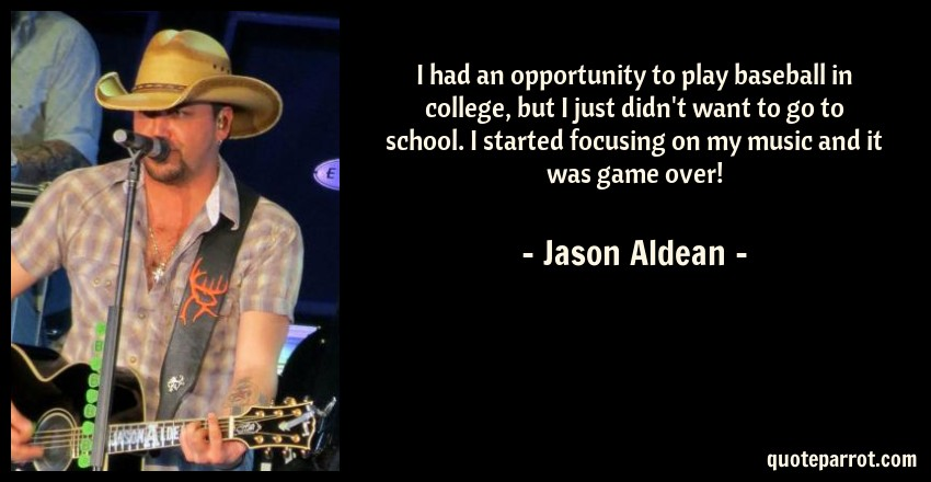 Jason Aldean Quote: I had an opportunity to play baseball in college, but I just didn't want to go to school. I started focusing on my music and it was game over!