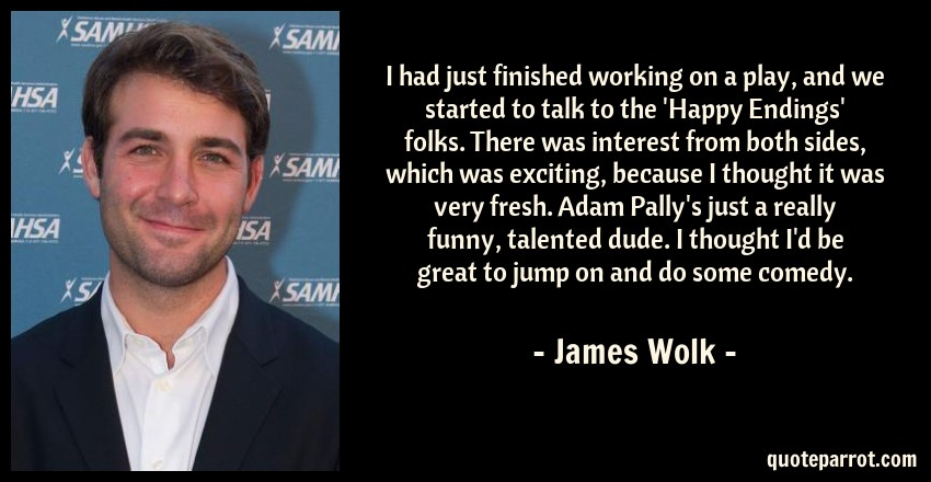 James Wolk Quote: I had just finished working on a play, and we started to talk to the 'Happy Endings' folks. There was interest from both sides, which was exciting, because I thought it was very fresh. Adam Pally's just a really funny, talented dude. I thought I'd be great to jump on and do some comedy.