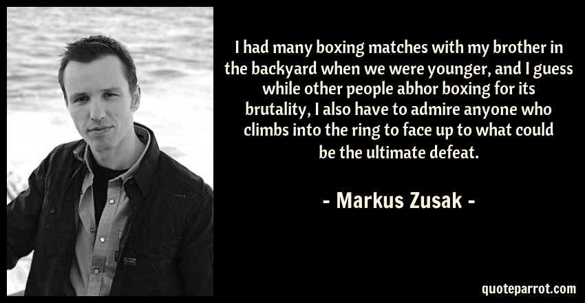 Markus Zusak Quote: I had many boxing matches with my brother in the backyard when we were younger, and I guess while other people abhor boxing for its brutality, I also have to admire anyone who climbs into the ring to face up to what could be the ultimate defeat.