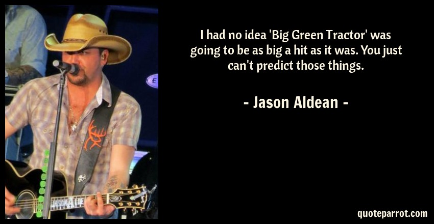 Jason Aldean Quote: I had no idea 'Big Green Tractor' was going to be as big a hit as it was. You just can't predict those things.