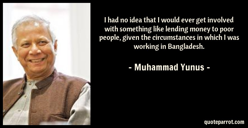 Muhammad Yunus Quote: I had no idea that I would ever get involved with something like lending money to poor people, given the circumstances in which I was working in Bangladesh.