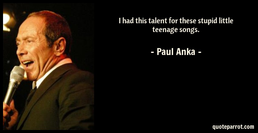 Paul Anka Quote: I had this talent for these stupid little teenage songs.