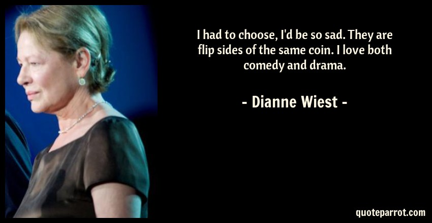 Dianne Wiest Quote: I had to choose, I'd be so sad. They are flip sides of the same coin. I love both comedy and drama.