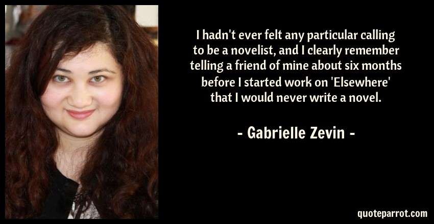 Gabrielle Zevin Quote: I hadn't ever felt any particular calling to be a novelist, and I clearly remember telling a friend of mine about six months before I started work on 'Elsewhere' that I would never write a novel.