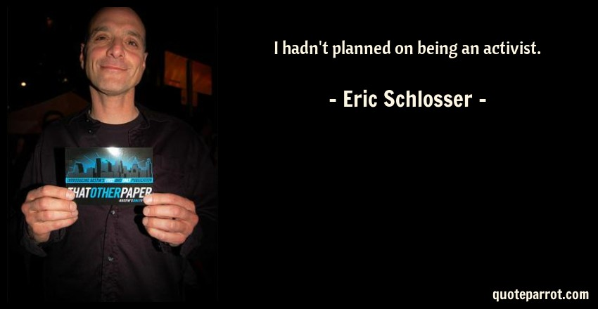 Eric Schlosser Quote: I hadn't planned on being an activist.