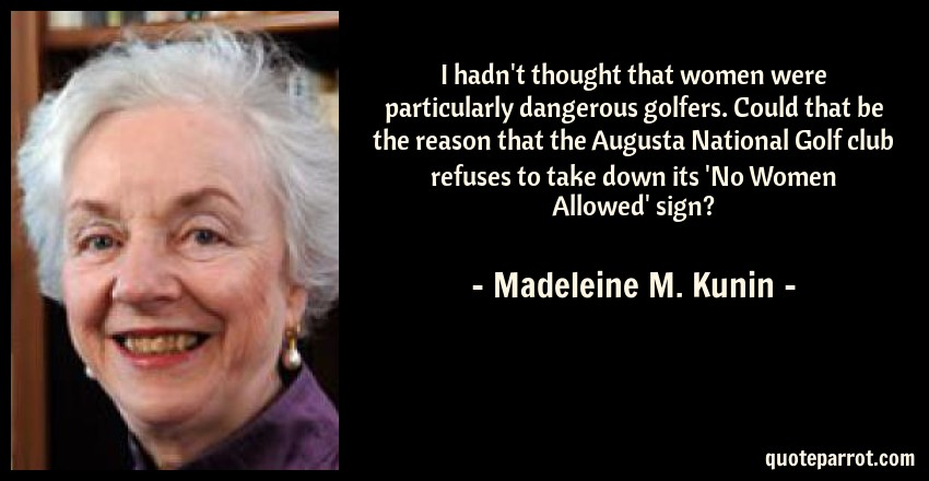 Madeleine M. Kunin Quote: I hadn't thought that women were particularly dangerous golfers. Could that be the reason that the Augusta National Golf club refuses to take down its 'No Women Allowed' sign?