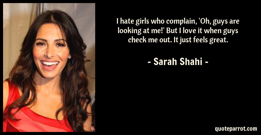 Sarah Shahi Quote: I hate girls who complain, 'Oh, guys are looking at me!' But I love it when guys check me out. It just feels great.