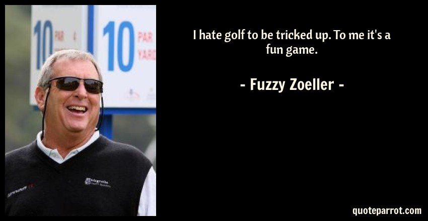 Fuzzy Zoeller Quote: I hate golf to be tricked up. To me it's a fun game.