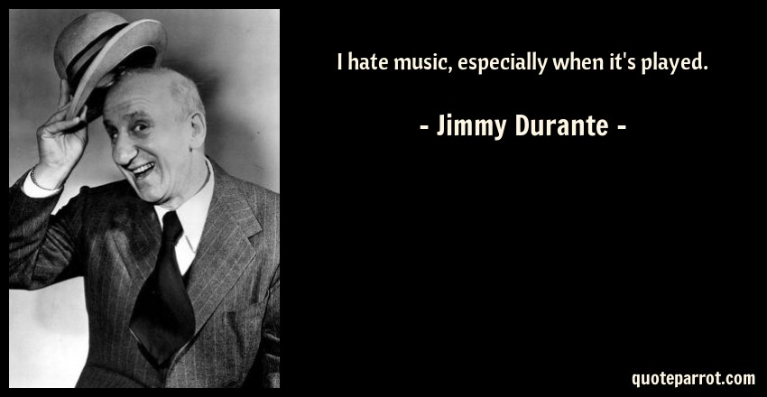 Jimmy Durante Quote: I hate music, especially when it's played.