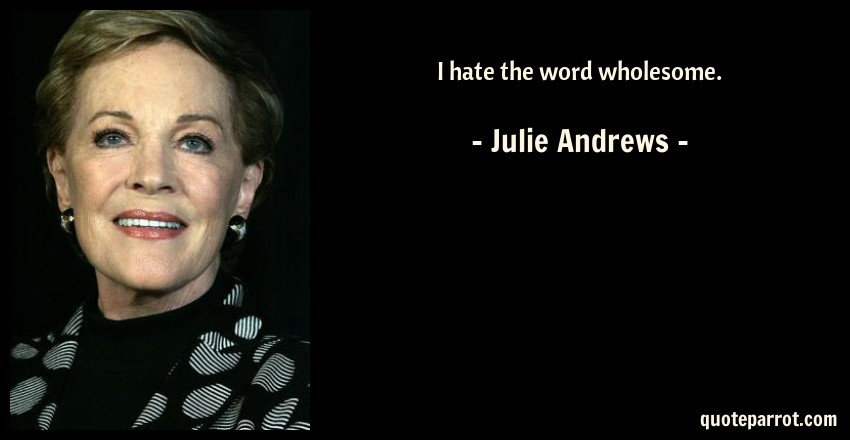 Julie Andrews Quote: I hate the word wholesome.
