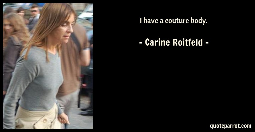 Carine Roitfeld Quote: I have a couture body.