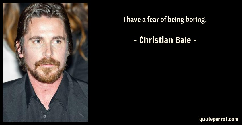 Christian Bale Quote: I have a fear of being boring.