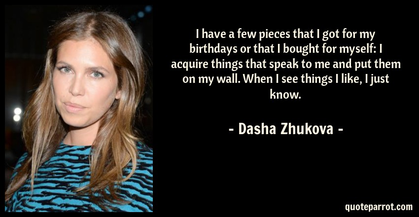 Dasha Zhukova Quote: I have a few pieces that I got for my birthdays or that I bought for myself: I acquire things that speak to me and put them on my wall. When I see things I like, I just know.